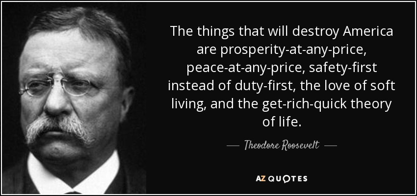 The things that will destroy America are prosperity-at-any-price, peace-at-any-price, safety-first instead of duty-first, the love of soft living, and the get-rich-quick theory of life. - Theodore Roosevelt