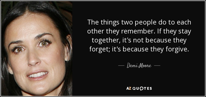 The things two people do to each other they remember. If they stay together, it's not because they forget; it's because they forgive. - Demi Moore