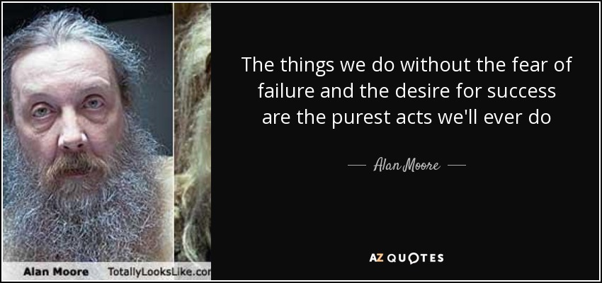 The things we do without the fear of failure and the desire for success are the purest acts we'll ever do - Alan Moore