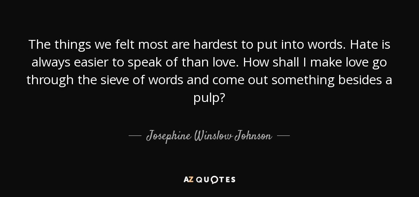 The things we felt most are hardest to put into words. Hate is always easier to speak of than love. How shall I make love go through the sieve of words and come out something besides a pulp? - Josephine Winslow Johnson