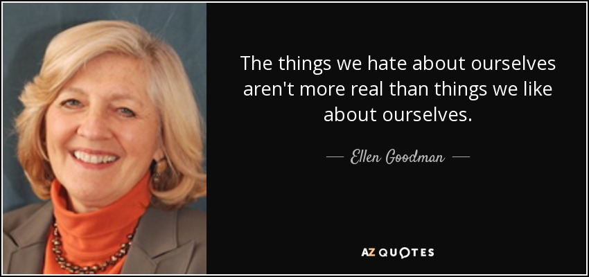 The things we hate about ourselves aren't more real than things we like about ourselves. - Ellen Goodman