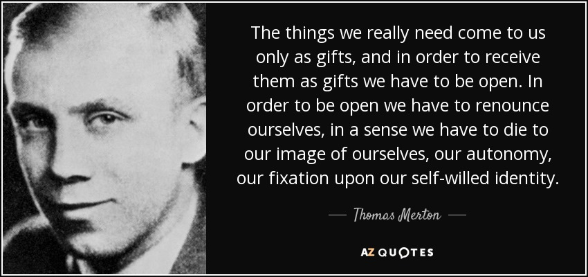 The things we really need come to us only as gifts, and in order to receive them as gifts we have to be open. In order to be open we have to renounce ourselves, in a sense we have to die to our image of ourselves, our autonomy, our fixation upon our self-willed identity. - Thomas Merton