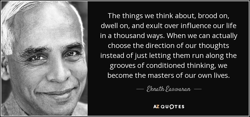 The things we think about, brood on, dwell on, and exult over influence our life in a thousand ways. When we can actually choose the direction of our thoughts instead of just letting them run along the grooves of conditioned thinking, we become the masters of our own lives. - Eknath Easwaran
