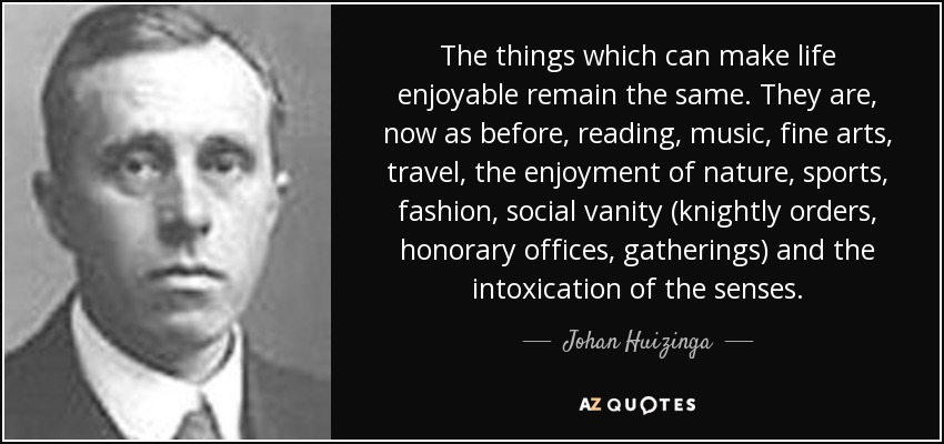 The things which can make life enjoyable remain the same. They are, now as before, reading, music, fine arts, travel, the enjoyment of nature, sports, fashion, social vanity (knightly orders, honorary offices, gatherings) and the intoxication of the senses. - Johan Huizinga