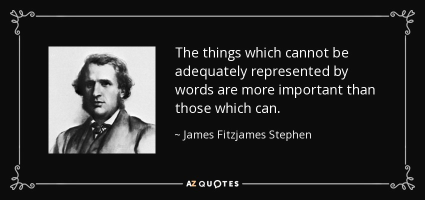 The things which cannot be adequately represented by words are more important than those which can. - James Fitzjames Stephen