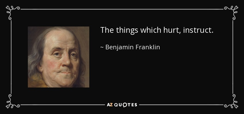 The things which hurt, instruct. - Benjamin Franklin
