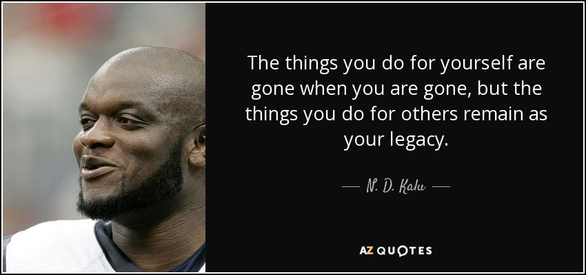 The things you do for yourself are gone when you are gone, but the things you do for others remain as your legacy. - N. D. Kalu