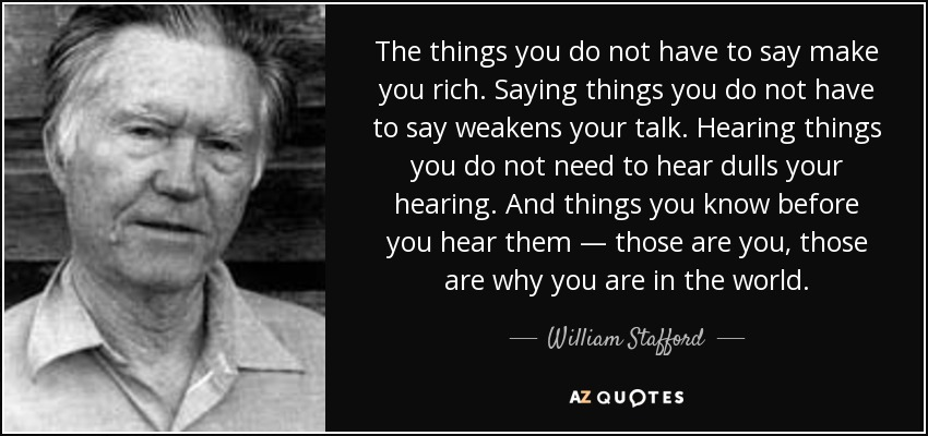 The things you do not have to say make you rich. Saying things you do not have to say weakens your talk. Hearing things you do not need to hear dulls your hearing. And things you know before you hear them — those are you, those are why you are in the world. - William Stafford