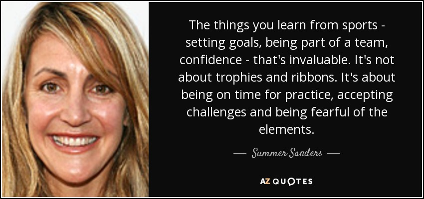 The things you learn from sports - setting goals, being part of a team, confidence - that's invaluable. It's not about trophies and ribbons. It's about being on time for practice, accepting challenges and being fearful of the elements. - Summer Sanders