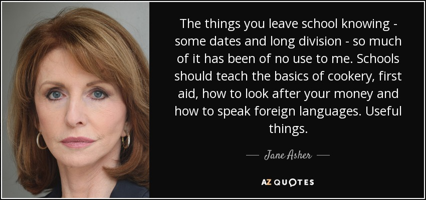 The things you leave school knowing - some dates and long division - so much of it has been of no use to me. Schools should teach the basics of cookery, first aid, how to look after your money and how to speak foreign languages. Useful things. - Jane Asher