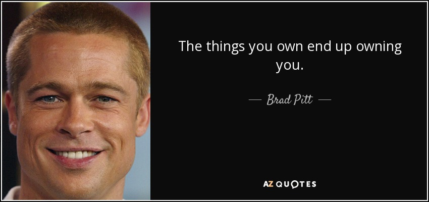 The things you own end up owning you. - Brad Pitt