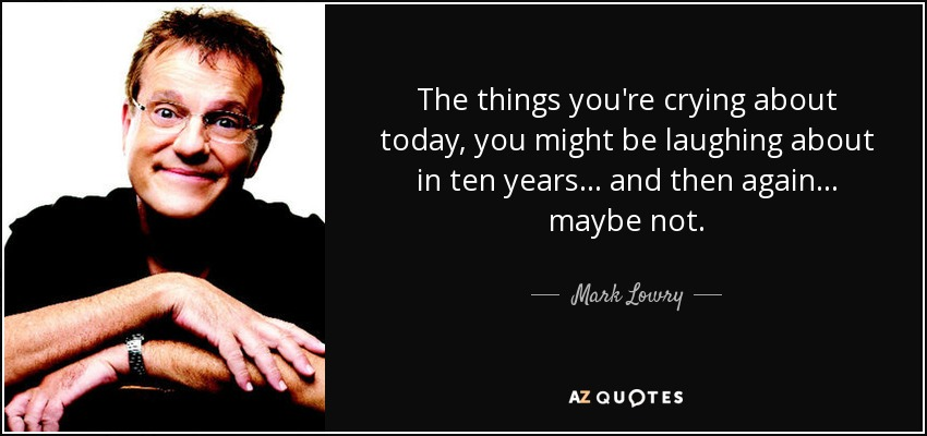 The things you're crying about today, you might be laughing about in ten years ... and then again ... maybe not. - Mark Lowry