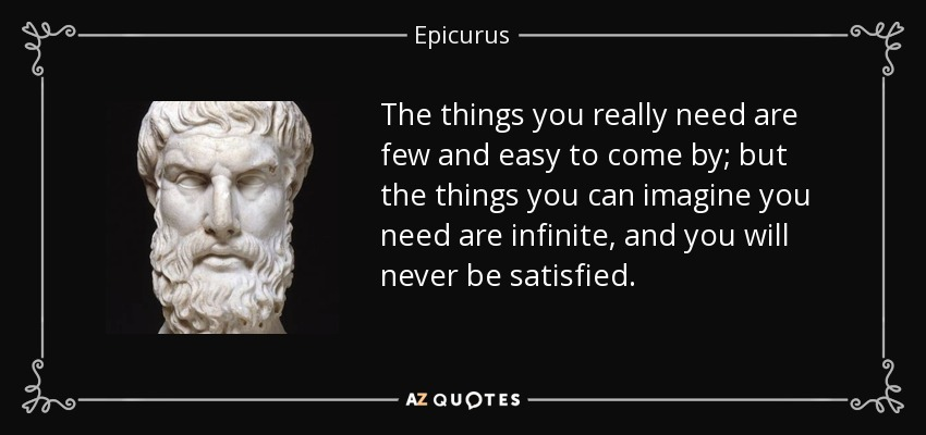 The things you really need are few and easy to come by; but the things you can imagine you need are infinite, and you will never be satisfied. - Epicurus