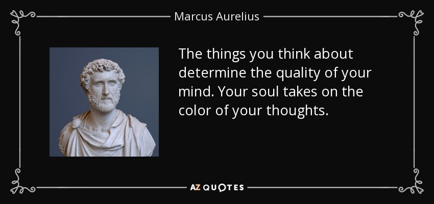 The things you think about determine the quality of your mind. Your soul takes on the color of your thoughts. - Marcus Aurelius