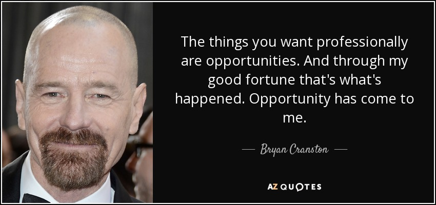 The things you want professionally are opportunities. And through my good fortune that's what's happened. Opportunity has come to me. - Bryan Cranston