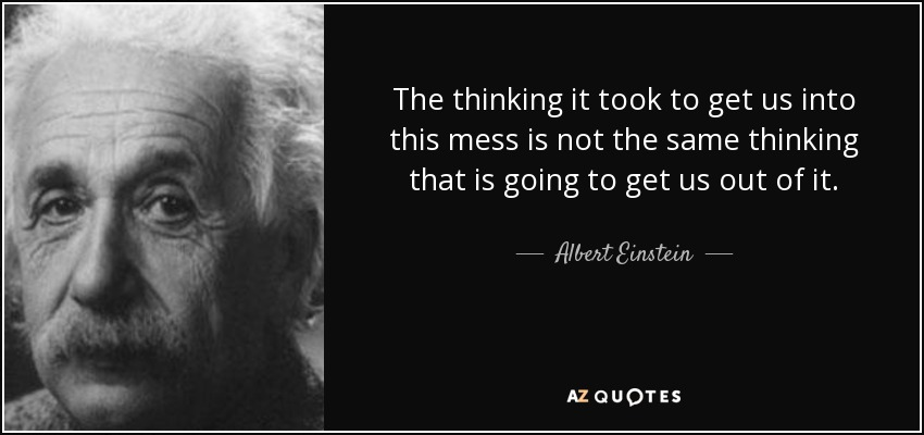 The thinking it took to get us into this mess is not the same thinking that is going to get us out of it. - Albert Einstein