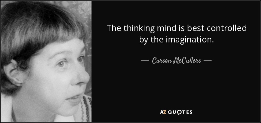 The thinking mind is best controlled by the imagination. - Carson McCullers