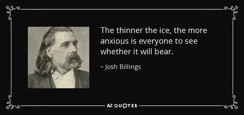 The thinner the ice, the more anxious is everyone to see whether it will bear. - Josh Billings