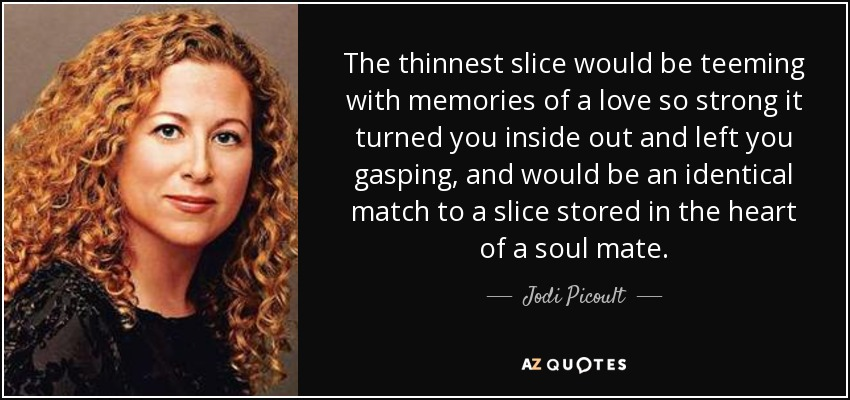 The thinnest slice would be teeming with memories of a love so strong it turned you inside out and left you gasping, and would be an identical match to a slice stored in the heart of a soul mate. - Jodi Picoult