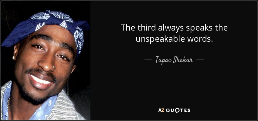 The third always speaks the unspeakable words. - Tupac Shakur