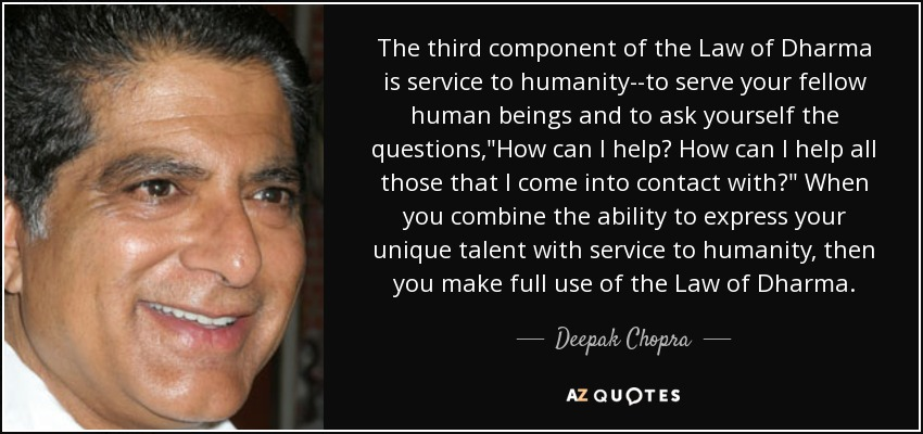 The third component of the Law of Dharma is service to humanity--to serve your fellow human beings and to ask yourself the questions,