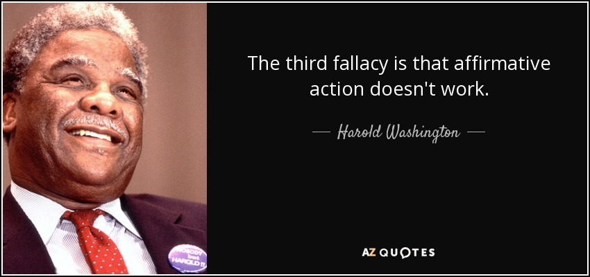 The third fallacy is that affirmative action doesn't work. - Harold Washington
