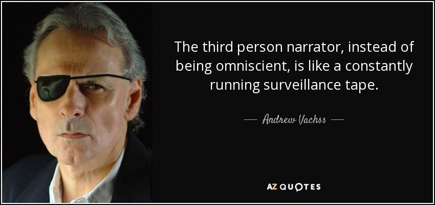 The third person narrator, instead of being omniscient, is like a constantly running surveillance tape. - Andrew Vachss