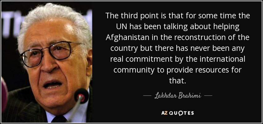 The third point is that for some time the UN has been talking about helping Afghanistan in the reconstruction of the country but there has never been any real commitment by the international community to provide resources for that. - Lakhdar Brahimi