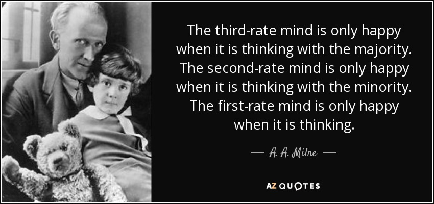 The third-rate mind is only happy when it is thinking with the majority. The second-rate mind is only happy when it is thinking with the minority. The first-rate mind is only happy when it is thinking. - A. A. Milne