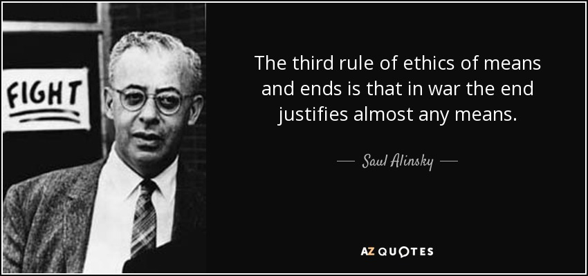 The third rule of ethics of means and ends is that in war the end justifies almost any means. - Saul Alinsky