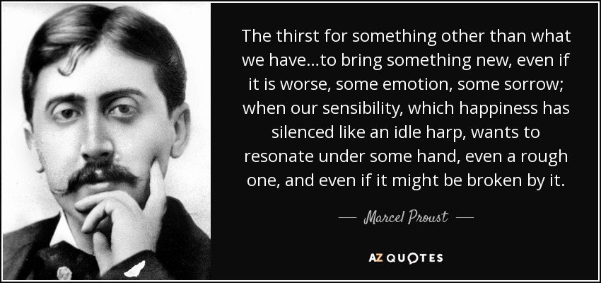 The thirst for something other than what we have…to bring something new, even if it is worse, some emotion, some sorrow; when our sensibility, which happiness has silenced like an idle harp, wants to resonate under some hand, even a rough one, and even if it might be broken by it. - Marcel Proust