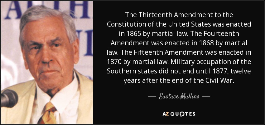 The Thirteenth Amendment to the Constitution of the United States was enacted in 1865 by martial law. The Fourteenth Amendment was enacted in 1868 by martial law. The Fifteenth Amendment was enacted in 1870 by martial law. Military occupation of the Southern states did not end until 1877, twelve years after the end of the Civil War. - Eustace Mullins