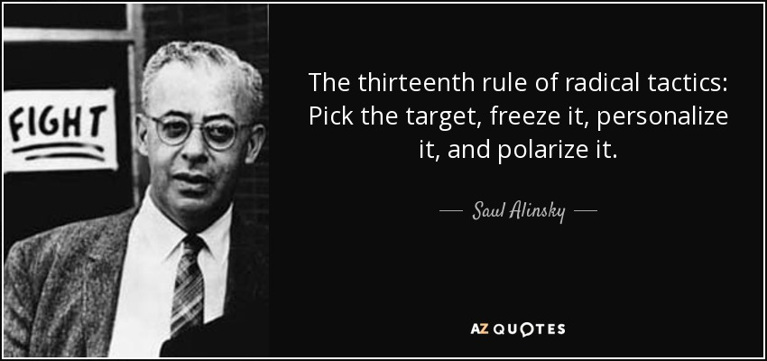 The thirteenth rule of radical tactics: Pick the target, freeze it, personalize it, and polarize it. - Saul Alinsky