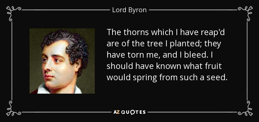 The thorns which I have reap'd are of the tree I planted; they have torn me, and I bleed. I should have known what fruit would spring from such a seed. - Lord Byron