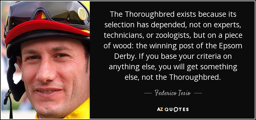 The Thoroughbred exists because its selection has depended, not on experts, technicians, or zoologists, but on a piece of wood: the winning post of the Epsom Derby. If you base your criteria on anything else, you will get something else, not the Thoroughbred. - Federico Tesio