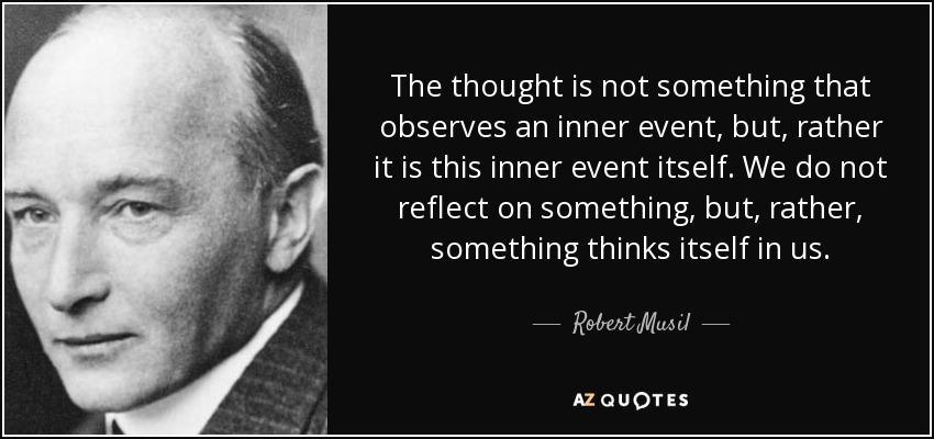 The thought is not something that observes an inner event, but, rather it is this inner event itself. We do not reflect on something, but, rather, something thinks itself in us. - Robert Musil