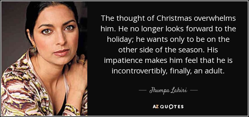 The thought of Christmas overwhelms him. He no longer looks forward to the holiday; he wants only to be on the other side of the season. His impatience makes him feel that he is incontrovertibly, finally, an adult. - Jhumpa Lahiri