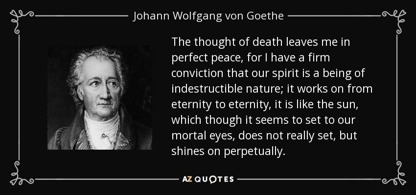 The thought of death leaves me in perfect peace, for I have a firm conviction that our spirit is a being of indestructible nature; it works on from eternity to eternity, it is like the sun, which though it seems to set to our mortal eyes, does not really set, but shines on perpetually. - Johann Wolfgang von Goethe