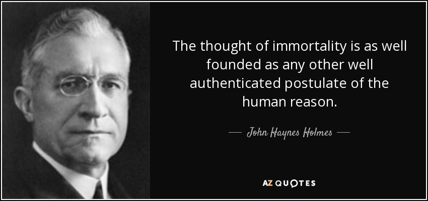 The thought of immortality is as well founded as any other well authenticated postulate of the human reason. - John Haynes Holmes