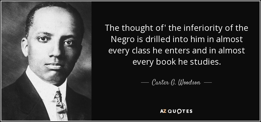 The thought of' the inferiority of the Negro is drilled into him in almost every class he enters and in almost every book he studies. - Carter G. Woodson