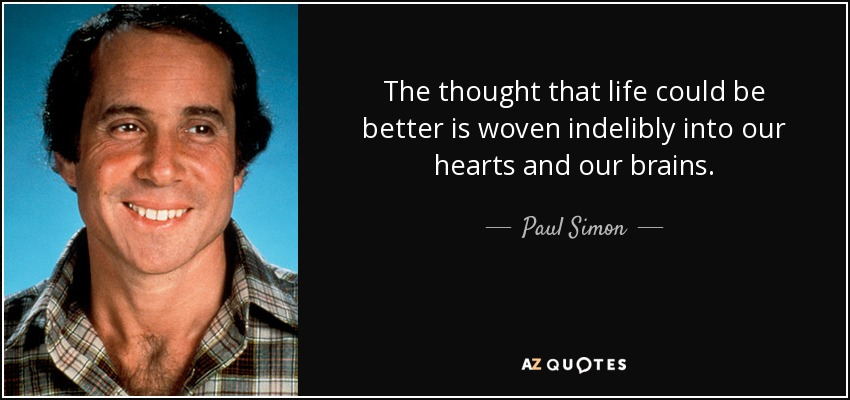 The thought that life could be better is woven indelibly into our hearts and our brains. - Paul Simon