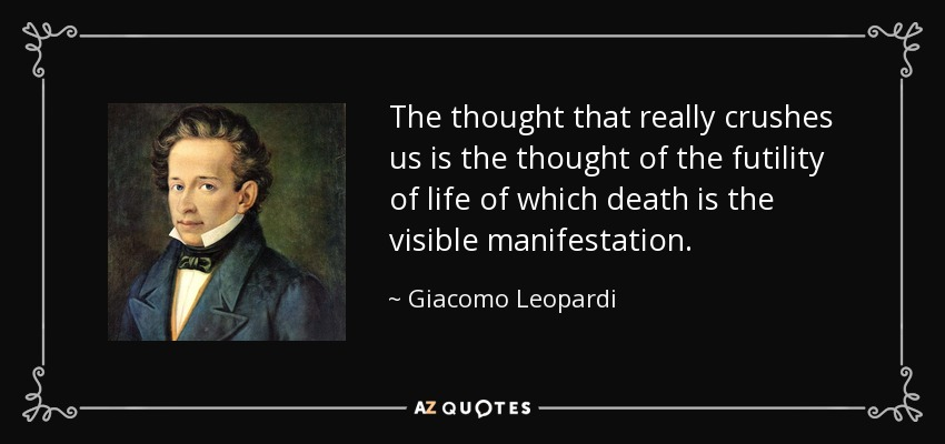 The thought that really crushes us is the thought of the futility of life of which death is the visible manifestation. - Giacomo Leopardi