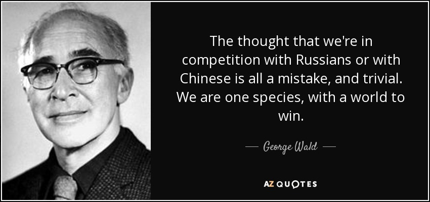 The thought that we're in competition with Russians or with Chinese is all a mistake, and trivial. We are one species, with a world to win. - George Wald