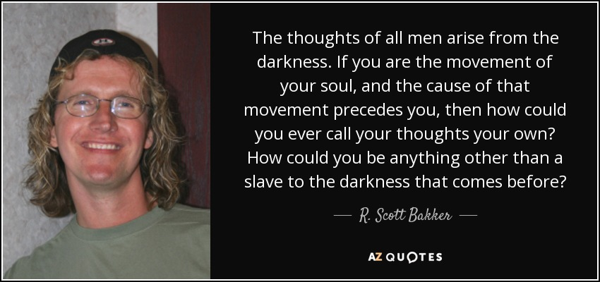 The thoughts of all men arise from the darkness. If you are the movement of your soul, and the cause of that movement precedes you, then how could you ever call your thoughts your own? How could you be anything other than a slave to the darkness that comes before? - R. Scott Bakker