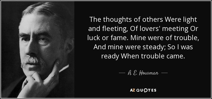 The thoughts of others Were light and fleeting, Of lovers' meeting Or luck or fame. Mine were of trouble, And mine were steady; So I was ready When trouble came. - A. E. Housman