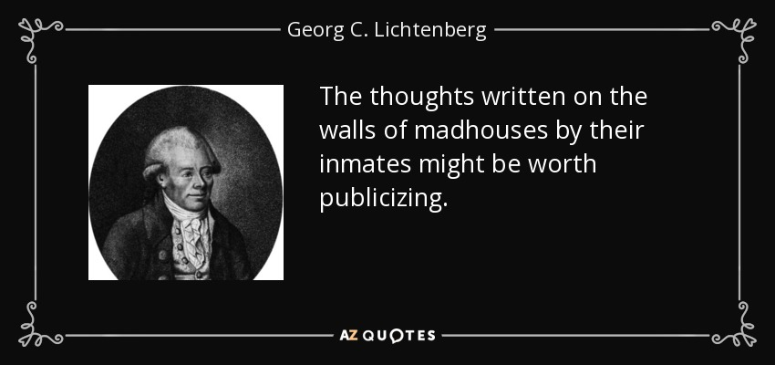 The thoughts written on the walls of madhouses by their inmates might be worth publicizing. - Georg C. Lichtenberg