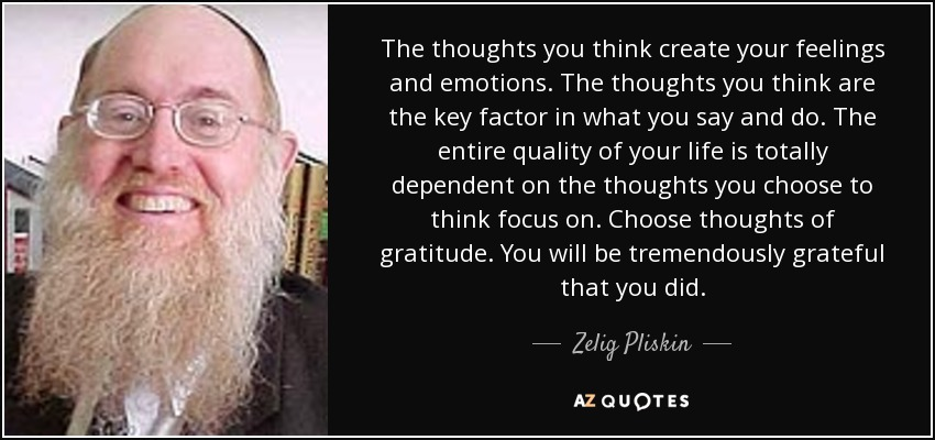 The thoughts you think create your feelings and emotions. The thoughts you think are the key factor in what you say and do. The entire quality of your life is totally dependent on the thoughts you choose to think focus on. Choose thoughts of gratitude. You will be tremendously grateful that you did. - Zelig Pliskin