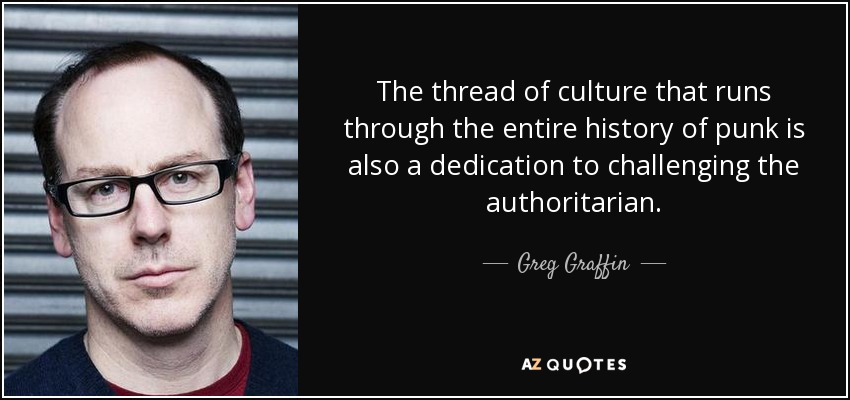 The thread of culture that runs through the entire history of punk is also a dedication to challenging the authoritarian. - Greg Graffin