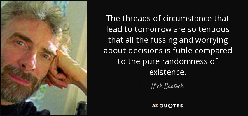 The threads of circumstance that lead to tomorrow are so tenuous that all the fussing and worrying about decisions is futile compared to the pure randomness of existence. - Nick Bantock