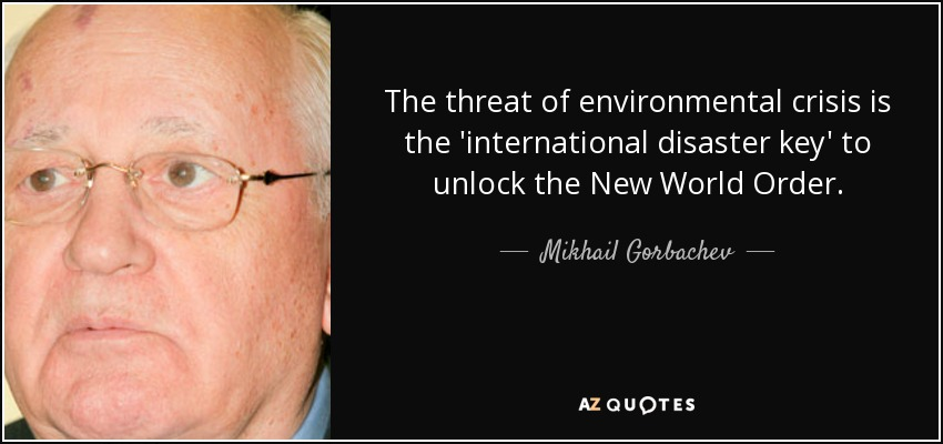 The threat of environmental crisis is the 'international disaster key' to unlock the New World Order. - Mikhail Gorbachev